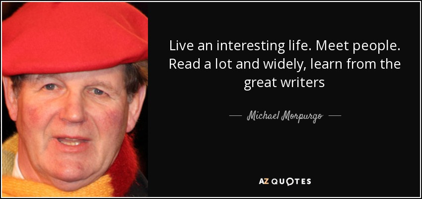 Live an interesting life. Meet people. Read a lot and widely, learn from the great writers - Michael Morpurgo
