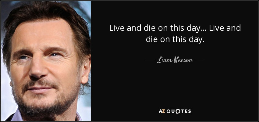 Live and die on this day... Live and die on this day. - Liam Neeson