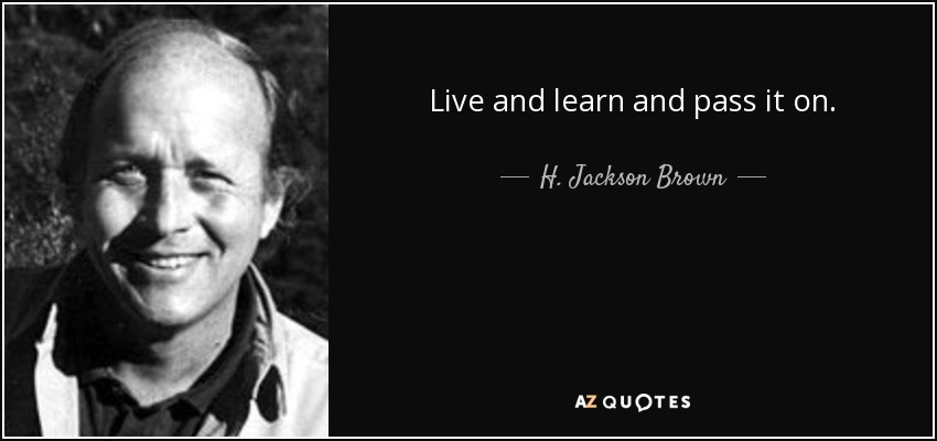 Live and learn and pass it on. - H. Jackson Brown, Jr.