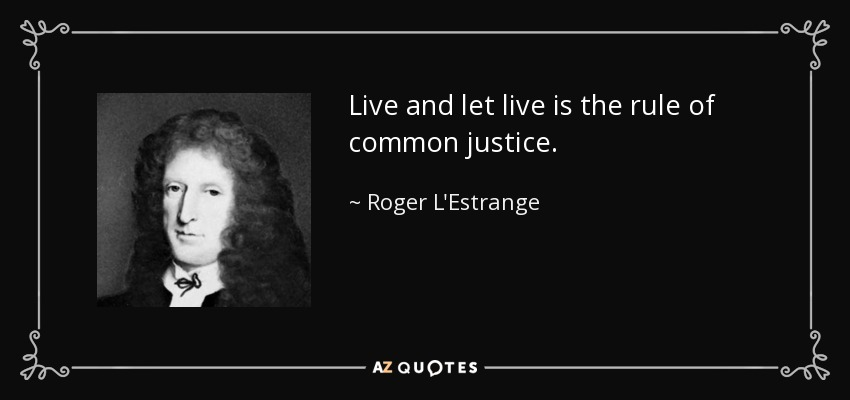 Roger L'Estrange quote: Live and let live is the rule of common justice.