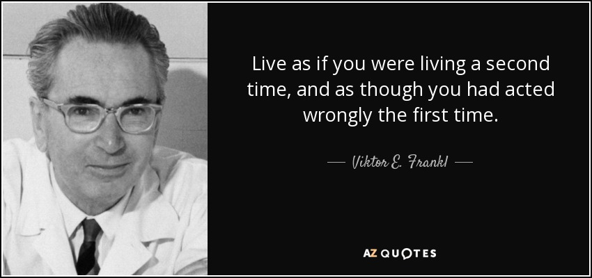 Live as if you were living a second time, and as though you had acted wrongly the first time. - Viktor E. Frankl