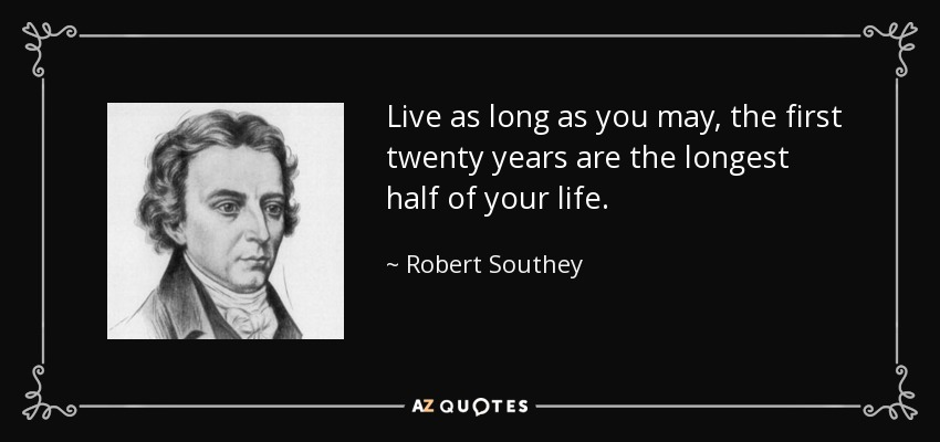 Live as long as you may, the first twenty years are the longest half of your life. - Robert Southey