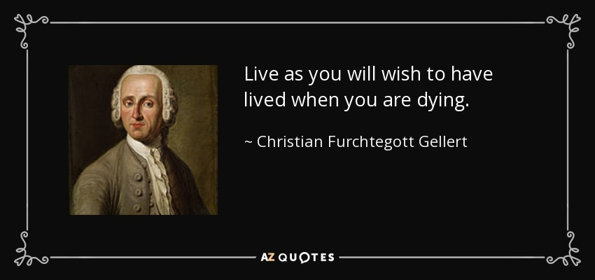 Live as you will wish to have lived when you are dying. - Christian Furchtegott Gellert