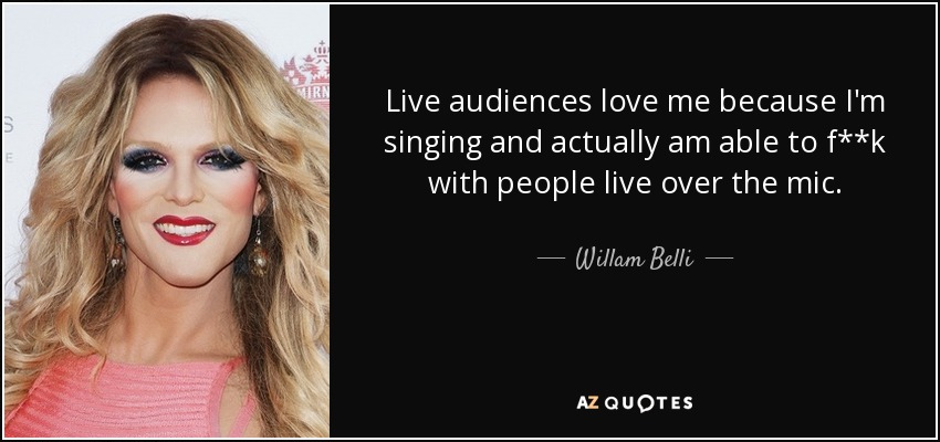 Live audiences love me because I'm singing and actually am able to f**k with people live over the mic. - Willam Belli