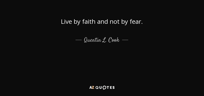 Live by faith and not by fear. - Quentin L. Cook