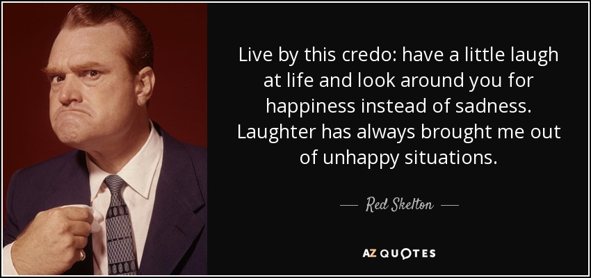 Live by this credo: have a little laugh at life and look around you for happiness instead of sadness. Laughter has always brought me out of unhappy situations. - Red Skelton