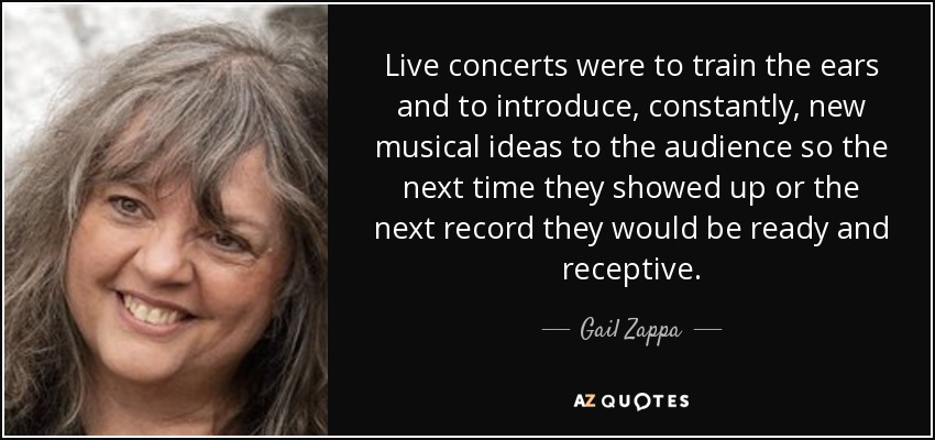 Live concerts were to train the ears and to introduce, constantly, new musical ideas to the audience so the next time they showed up or the next record they would be ready and receptive. - Gail Zappa