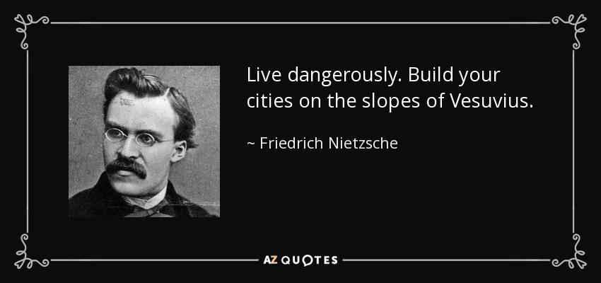 Live dangerously. Build your cities on the slopes of Vesuvius. - Friedrich Nietzsche