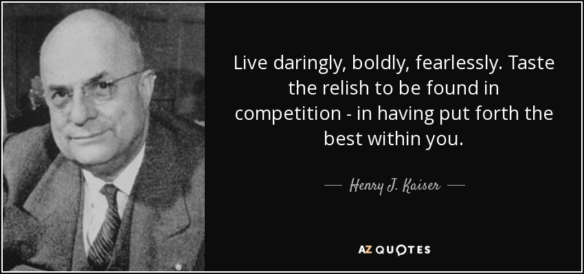 Live daringly, boldly, fearlessly. Taste the relish to be found in competition - in having put forth the best within you. - Henry J. Kaiser