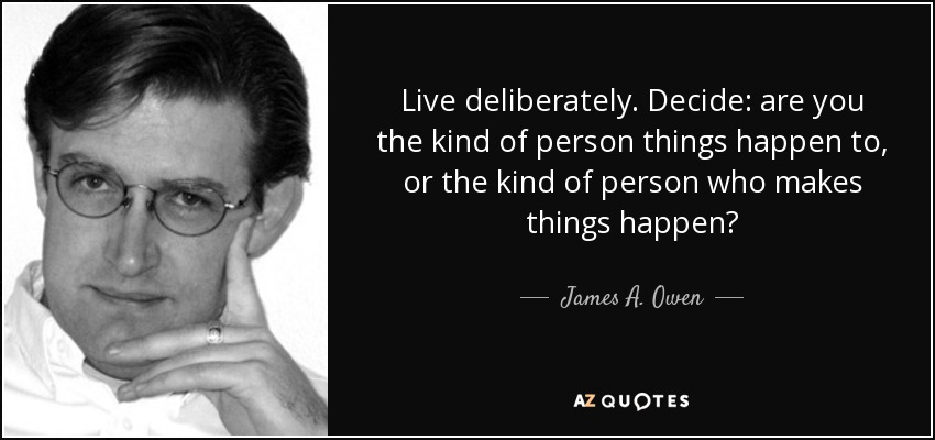 Live deliberately. Decide: are you the kind of person things happen to, or the kind of person who makes things happen? - James A. Owen