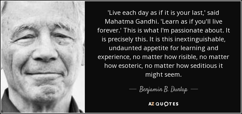 'Live each day as if it is your last,' said Mahatma Gandhi. 'Learn as if you'll live forever.' This is what I'm passionate about. It is precisely this. It is this inextinguishable, undaunted appetite for learning and experience, no matter how risible, no matter how esoteric, no matter how seditious it might seem. - Benjamin B. Dunlap