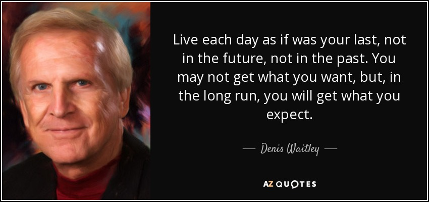 Live each day as if was your last, not in the future, not in the past. You may not get what you want, but, in the long run, you will get what you expect. - Denis Waitley