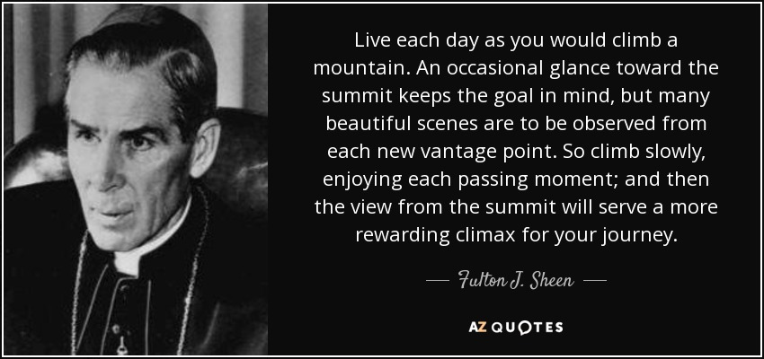 Live each day as you would climb a mountain. An occasional glance toward the summit keeps the goal in mind, but many beautiful scenes are to be observed from each new vantage point. So climb slowly, enjoying each passing moment; and then the view from the summit will serve a more rewarding climax for your journey. - Fulton J. Sheen