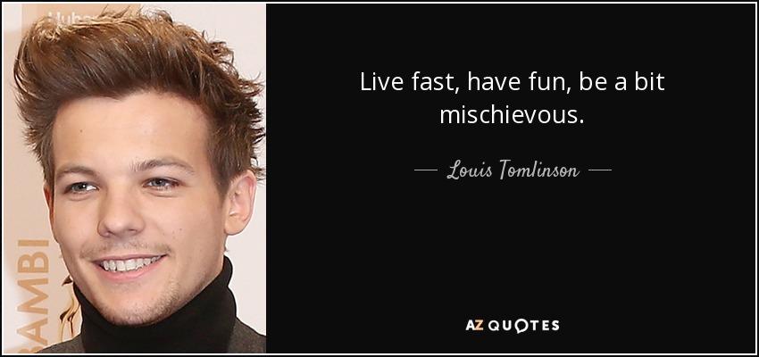 Live fast, have fun, be a bit mischievous. - Louis Tomlinson