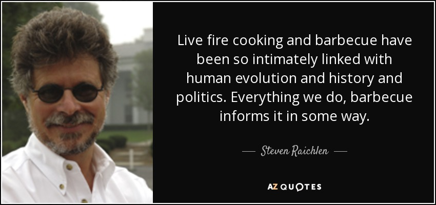 Live fire cooking and barbecue have been so intimately linked with human evolution and history and politics. Everything we do, barbecue informs it in some way. - Steven Raichlen