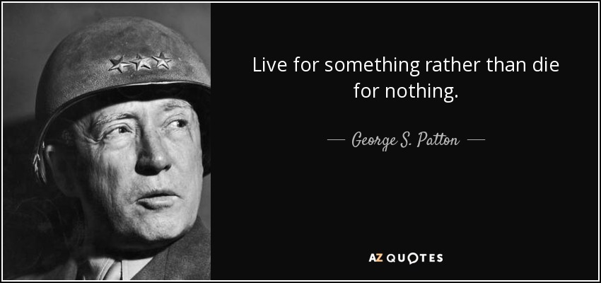 Live for something rather than die for nothing. - George S. Patton