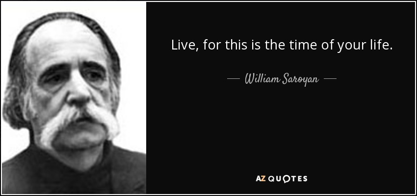 Live, for this is the time of your life. - William Saroyan