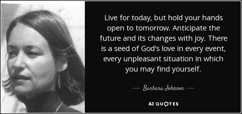 Live for today, but hold your hands open to tomorrow. Anticipate the future and its changes with joy. There is a seed of God's love in every event, every unpleasant situation in which you may find yourself. - Barbara Johnson