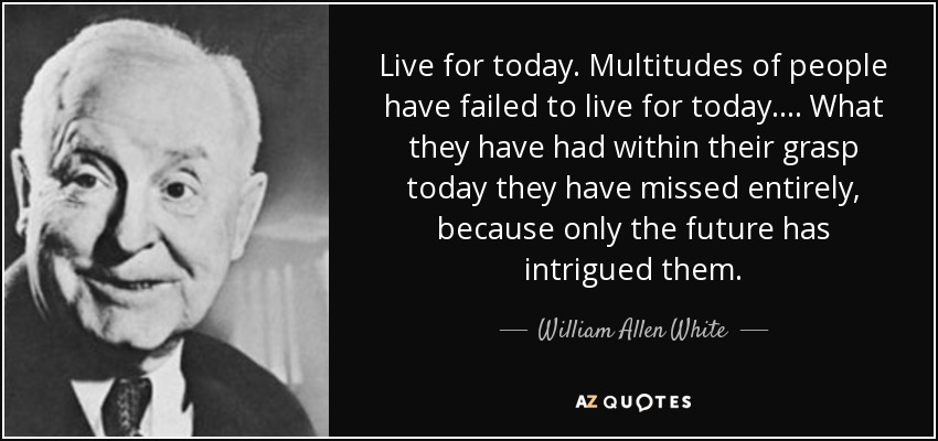 Live for today. Multitudes of people have failed to live for today.... What they have had within their grasp today they have missed entirely, because only the future has intrigued them. - William Allen White