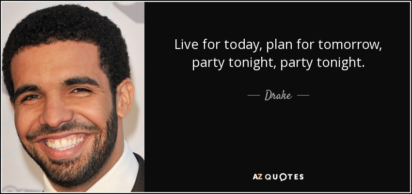 Live for today, plan for tomorrow, party tonight, party tonight. - Drake