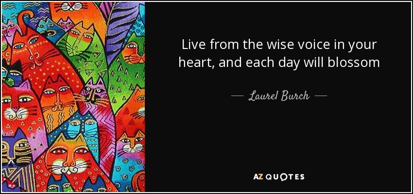 Live from the wise voice in your heart, and each day will blossom - Laurel Burch