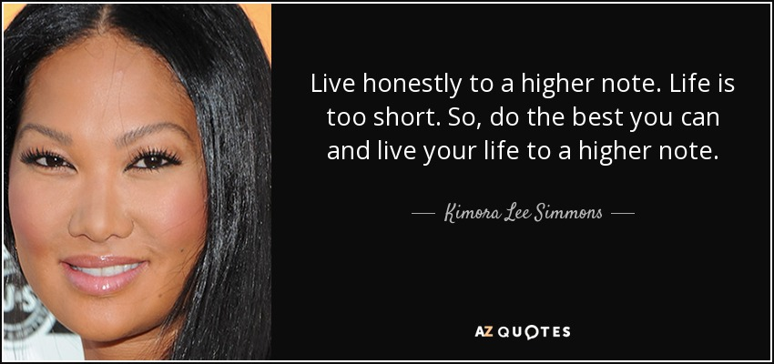 Live honestly to a higher note. Life is too short. So, do the best you can and live your life to a higher note. - Kimora Lee Simmons
