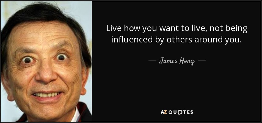 Live how you want to live, not being influenced by others around you. - James Hong