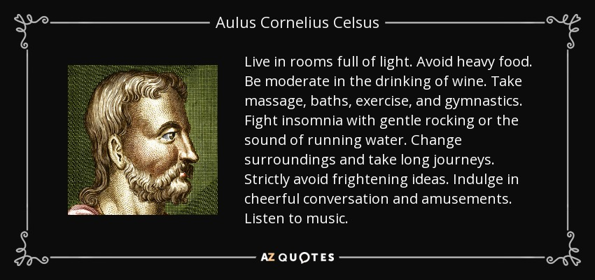 Live in rooms full of light. Avoid heavy food. Be moderate in the drinking of wine. Take massage, baths, exercise, and gymnastics. Fight insomnia with gentle rocking or the sound of running water. Change surroundings and take long journeys. Strictly avoid frightening ideas. Indulge in cheerful conversation and amusements. Listen to music. - Aulus Cornelius Celsus