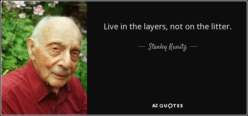 Live in the layers, not on the litter. - Stanley Kunitz