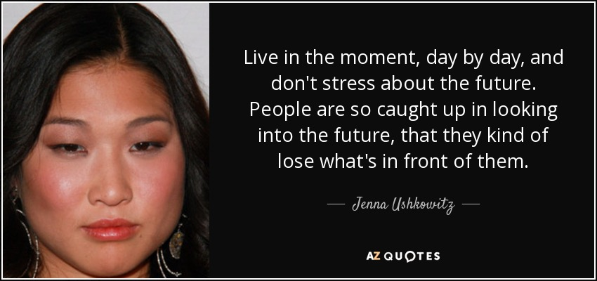 Live in the moment, day by day, and don't stress about the future. People are so caught up in looking into the future, that they kind of lose what's in front of them. - Jenna Ushkowitz