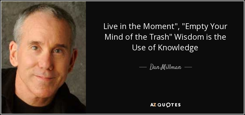 Dan Millman Quote Live In The Moment Empty Your Mind Of The Trash