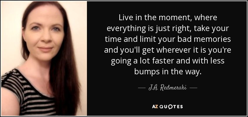 Live in the moment, where everything is just right, take your time and limit your bad memories and you'll get wherever it is you're going a lot faster and with less bumps in the way. - J.A. Redmerski
