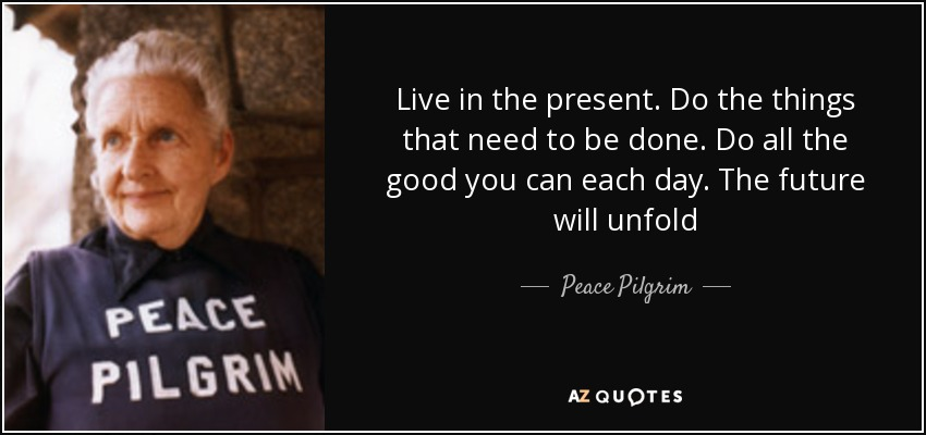 Live in the present. Do the things that need to be done. Do all the good you can each day. The future will unfold - Peace Pilgrim
