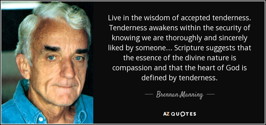 Live in the wisdom of accepted tenderness. Tenderness awakens within the security of knowing we are thoroughly and sincerely liked by someone... Scripture suggests that the essence of the divine nature is compassion and that the heart of God is defined by tenderness. - Brennan Manning