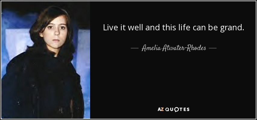Live it well and this life can be grand. - Amelia Atwater-Rhodes