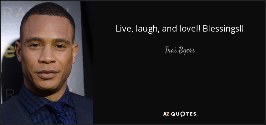 Live, laugh, and love!! Blessings!! - Trai Byers