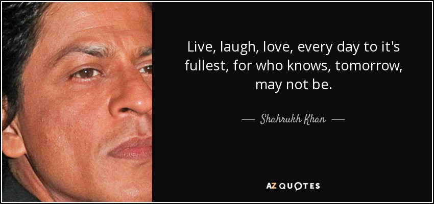Live, laugh, love, every day to it's fullest, for who knows, tomorrow, may not be. - Shahrukh Khan