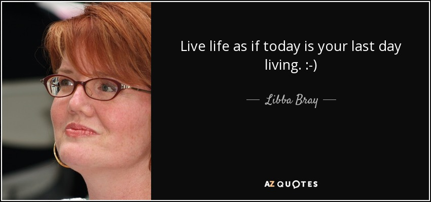 Live life as if today is your last day living. :-) - Libba Bray