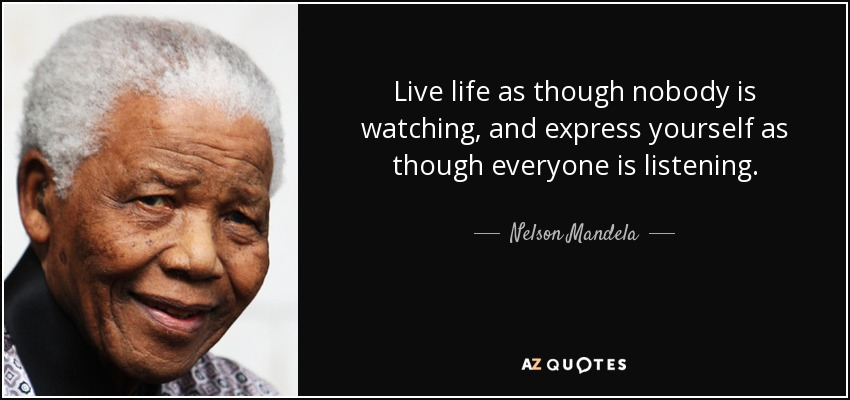Live life as though nobody is watching, and express yourself as though everyone is listening. - Nelson Mandela