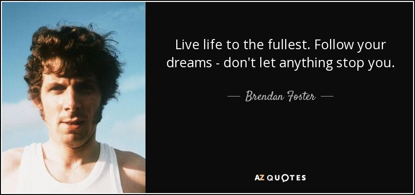 Live life to the fullest. Follow your dreams - don't let anything stop you. - Brendan Foster