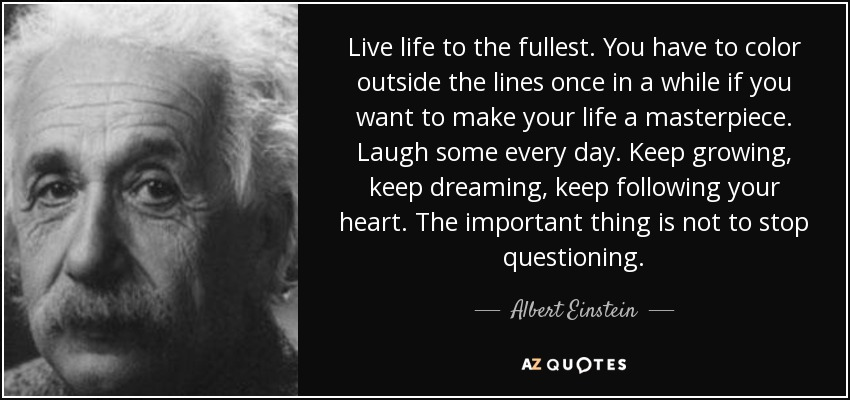 Live life to the fullest. You have to color outside the lines once in a while if you want to make your life a masterpiece. Laugh some every day. Keep growing, keep dreaming, keep following your heart. The important thing is not to stop questioning. - Albert Einstein