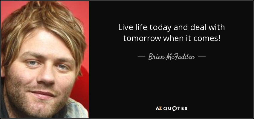 Live life today and deal with tomorrow when it comes! - Brian McFadden