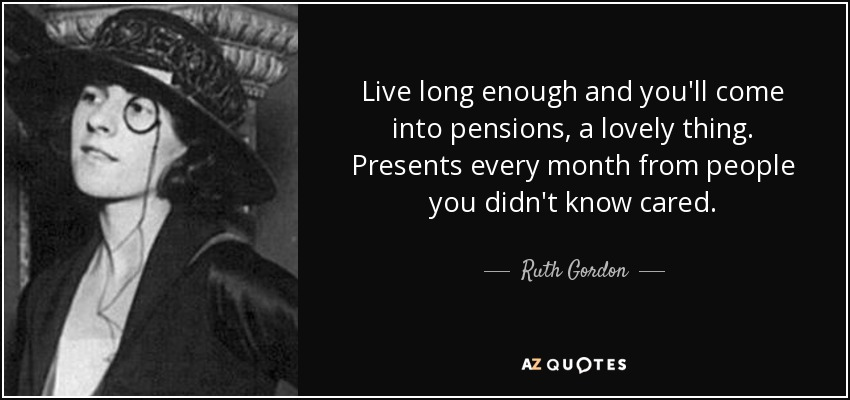 Live long enough and you'll come into pensions, a lovely thing. Presents every month from people you didn't know cared. - Ruth Gordon