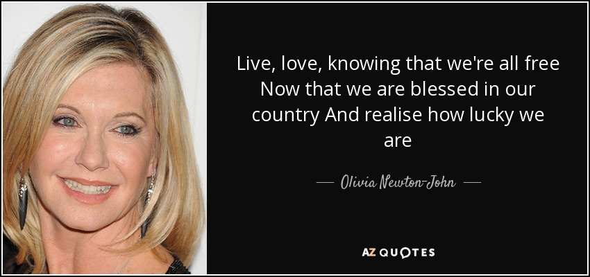 Live, love, knowing that we're all free Now that we are blessed in our country And realise how lucky we are - Olivia Newton-John