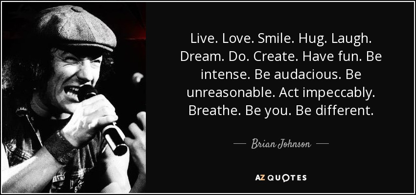 Live. Love. Smile. Hug. Laugh. Dream. Do. Create. Have fun. Be intense. Be audacious. Be unreasonable. Act impeccably. Breathe. Be you. Be different. - Brian Johnson
