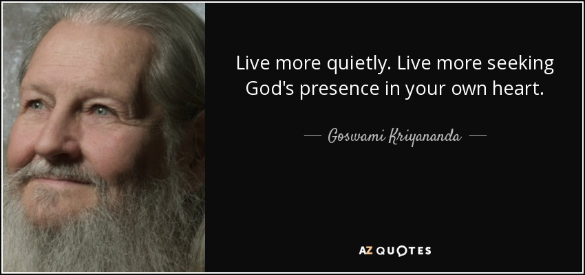Live more quietly. Live more seeking God's presence in your own heart. - Goswami Kriyananda