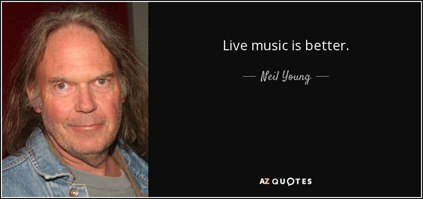 Live music is better. - Neil Young