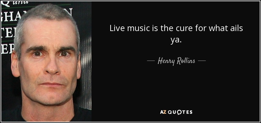 Live music is the cure for what ails ya. - Henry Rollins