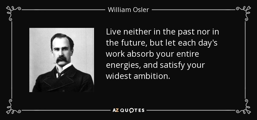 Live neither in the past nor in the future, but let each day's work absorb your entire energies, and satisfy your widest ambition. - William Osler