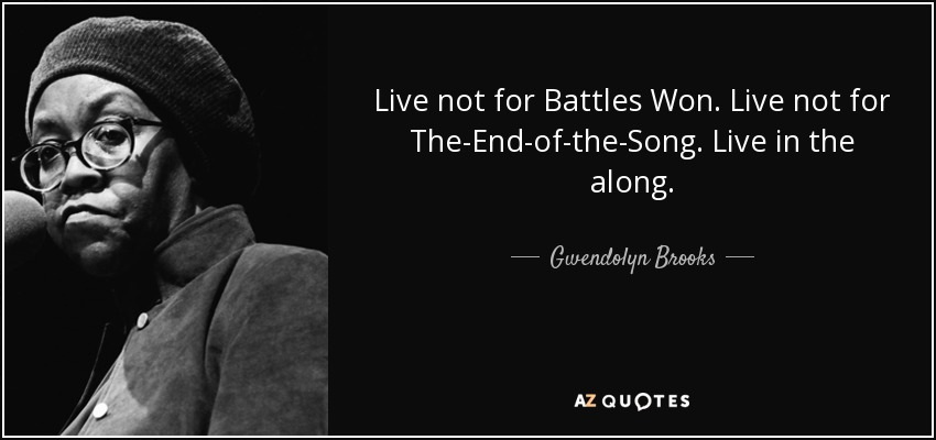 Live not for Battles Won. Live not for The-End-of-the-Song. Live in the along. - Gwendolyn Brooks
